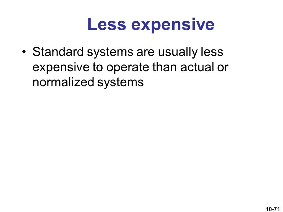 Less expensive Standard systems are usually less expensive to operate than actual or normalized systems.
