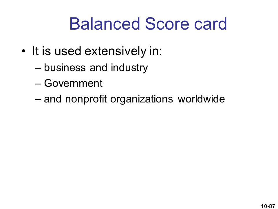 Balanced Score card It is used extensively in: business and industry