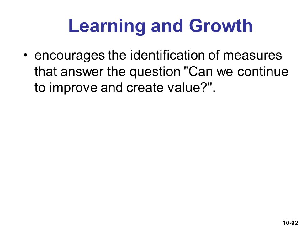 Learning and Growth encourages the identification of measures that answer the question Can we continue to improve and create value .