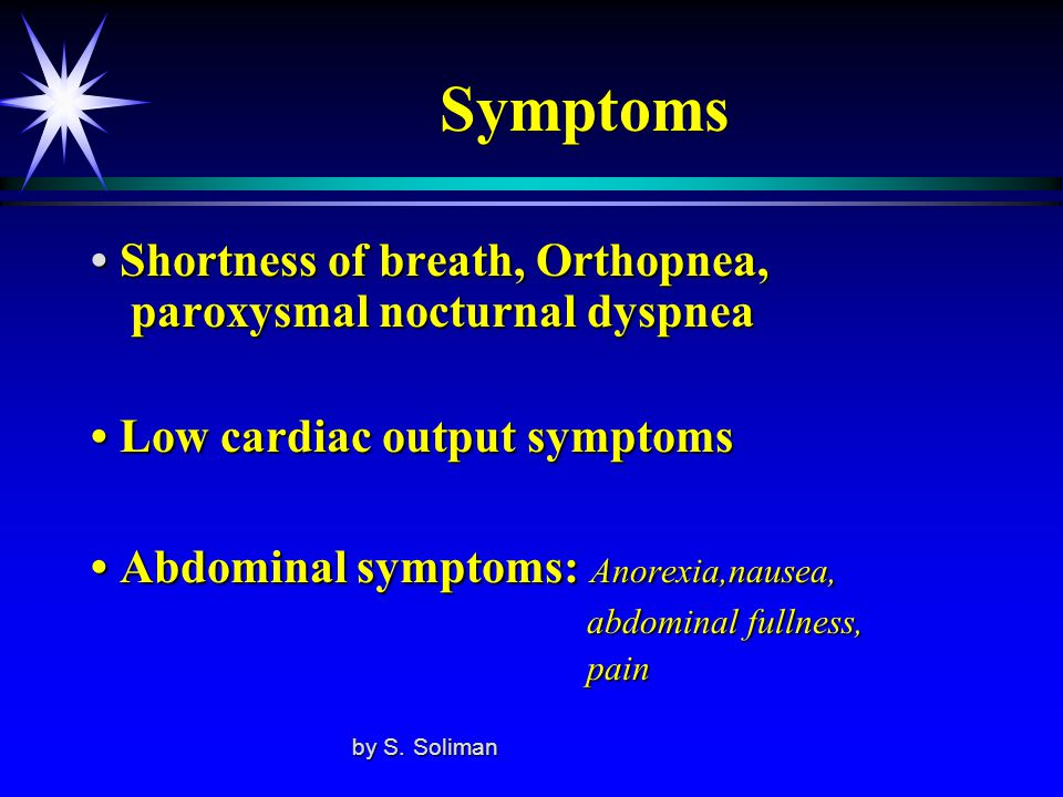 Symptoms • Shortness of breath, Orthopnea, paroxysmal nocturnal dyspnea. • Low cardiac output symptoms.