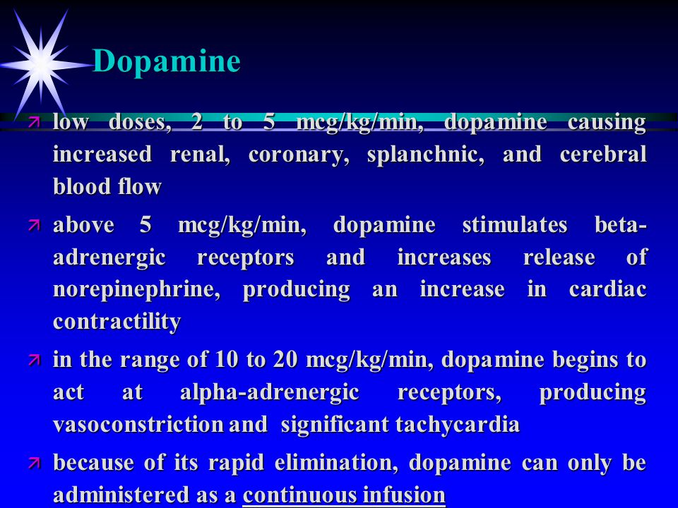 Dopamine low doses, 2 to 5 mcg/kg/min, dopamine causing increased renal, coronary, splanchnic, and cerebral blood flow.