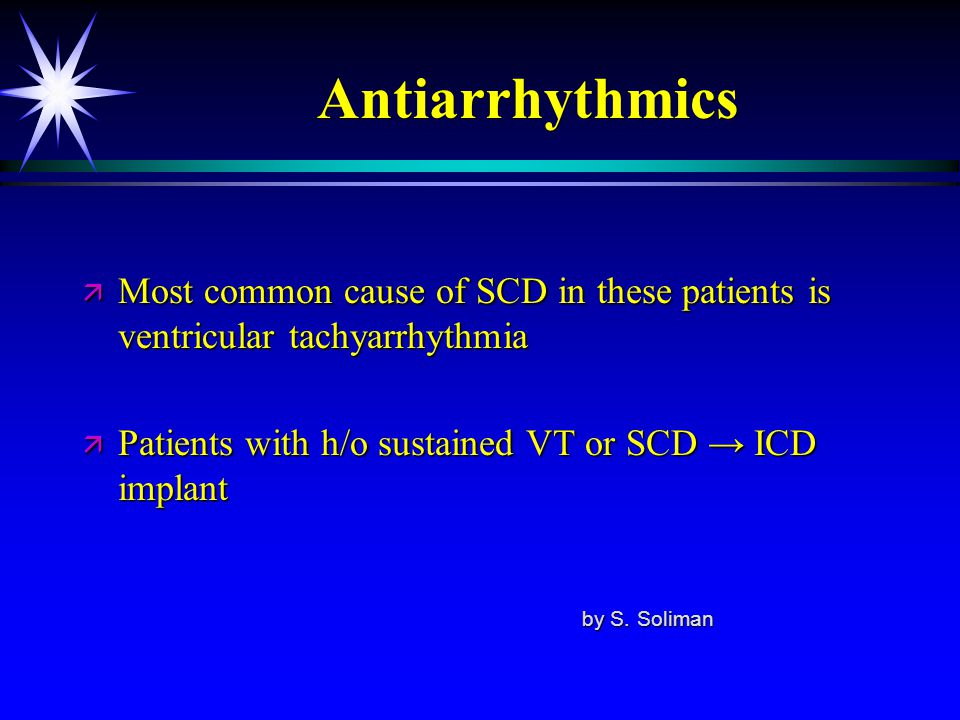 Antiarrhythmics Most common cause of SCD in these patients is ventricular tachyarrhythmia. Patients with h/o sustained VT or SCD → ICD implant.