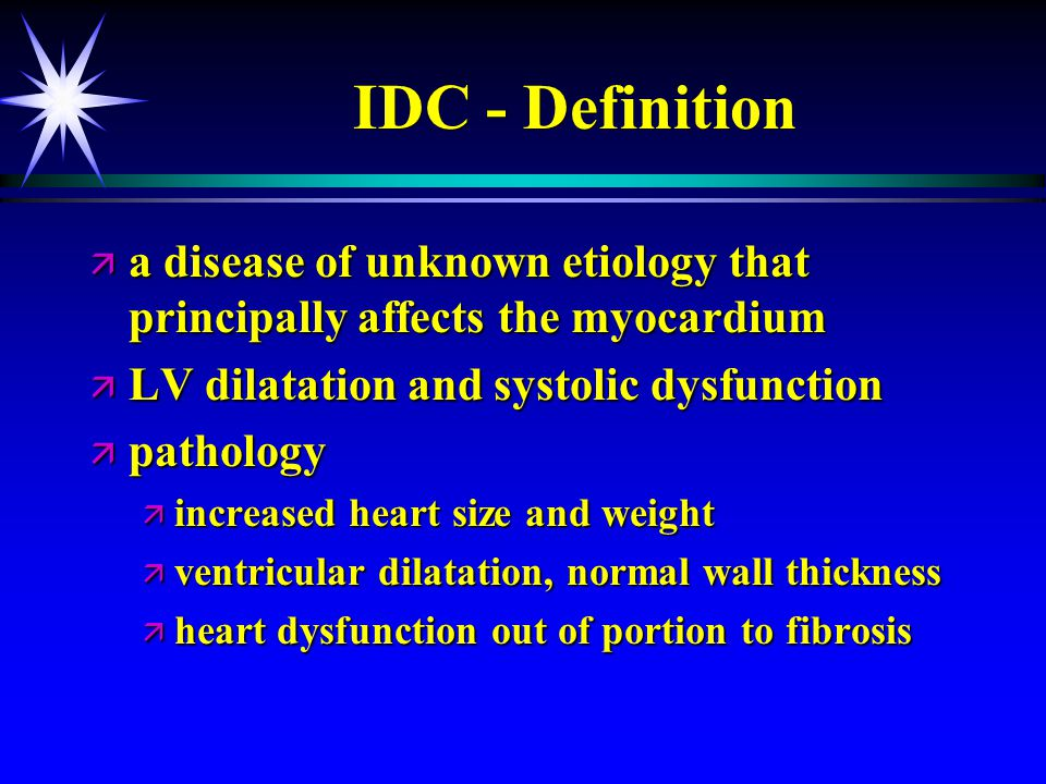IDC - Definition a disease of unknown etiology that principally affects the myocardium. LV dilatation and systolic dysfunction.