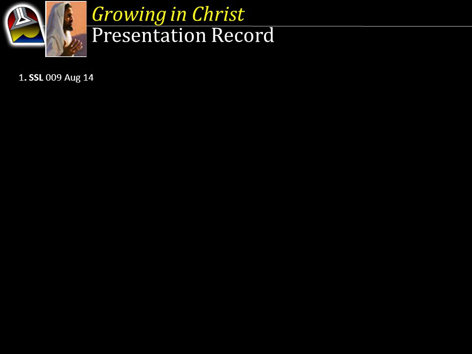 Growing in Christ Presentation Record 1. SSL 009 Aug 14