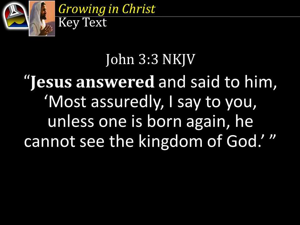 Growing in Christ Key Text. John 3:3 NKJV.