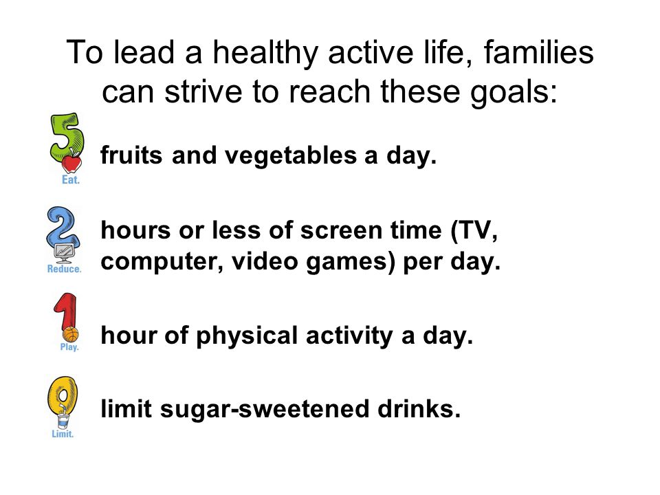 To lead a healthy active life, families can strive to reach these goals: