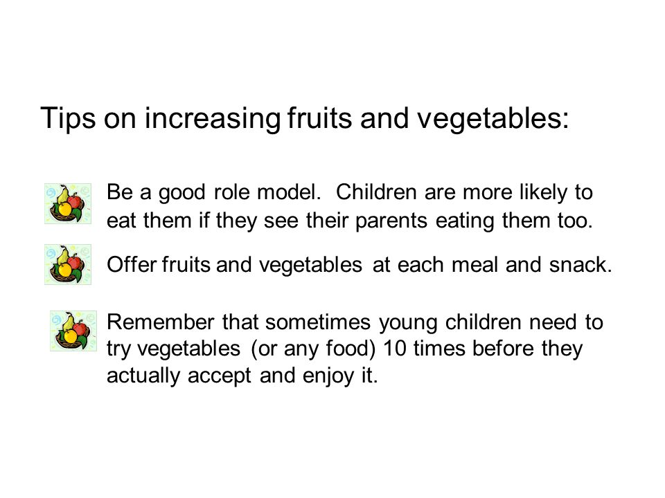 Tips on increasing fruits and vegetables:. Be a good role model