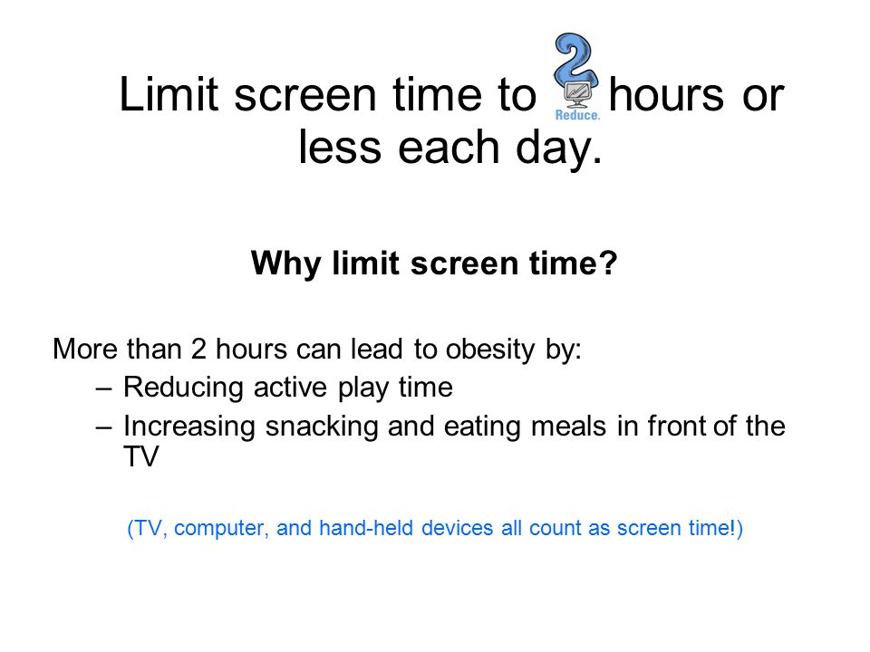 Limit screen time to hours or less each day.
