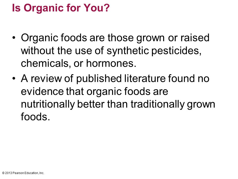 Is Organic for You Organic foods are those grown or raised without the use of synthetic pesticides, chemicals, or hormones.