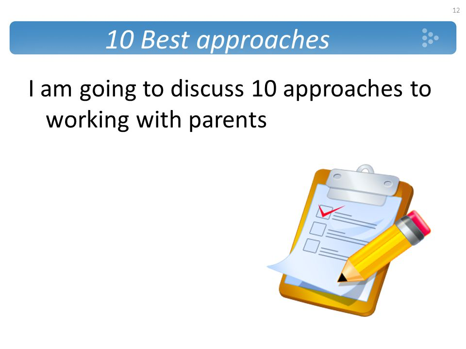 10 Best approaches I am going to discuss 10 approaches to working with parents