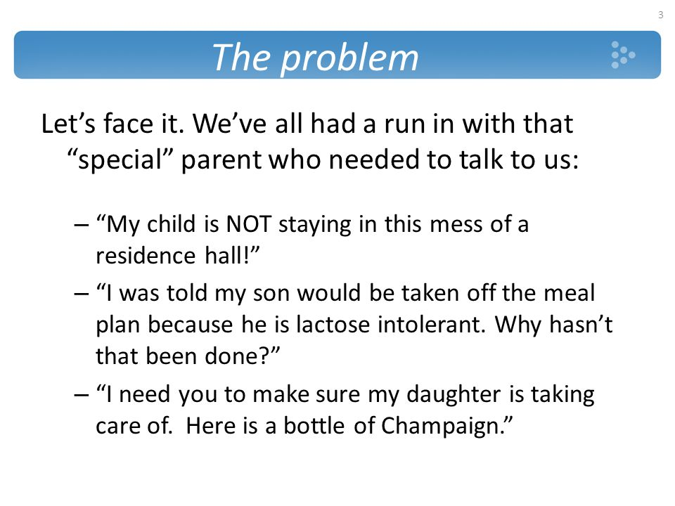 The problem Let's face it. We've all had a run in with that special parent who needed to talk to us: