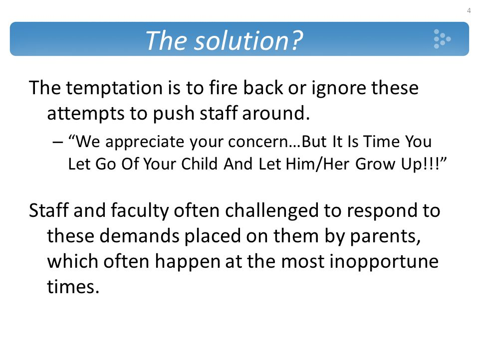 The solution The temptation is to fire back or ignore these attempts to push staff around.