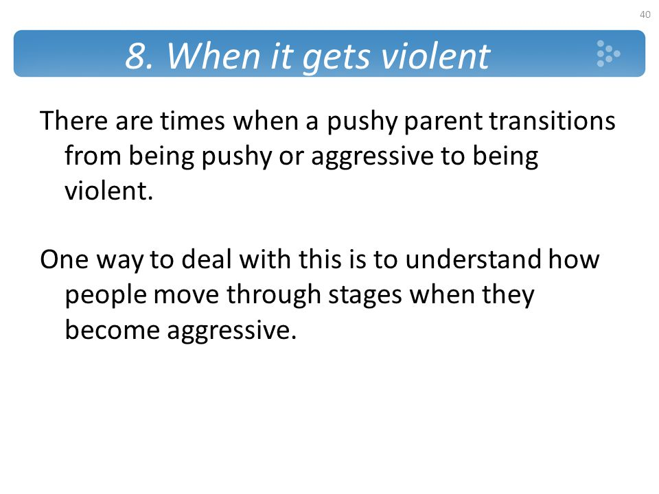 8. When it gets violent There are times when a pushy parent transitions from being pushy or aggressive to being violent.