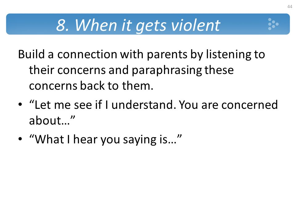 8. When it gets violent Build a connection with parents by listening to their concerns and paraphrasing these concerns back to them.