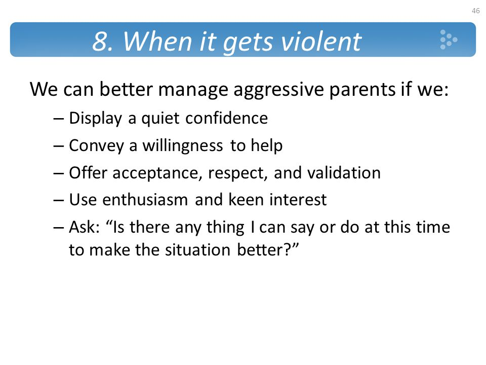 8. When it gets violent We can better manage aggressive parents if we:
