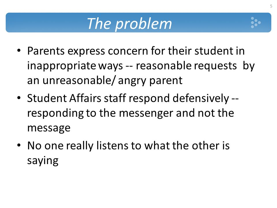 The problem Parents express concern for their student in inappropriate ways -- reasonable requests by an unreasonable/ angry parent.