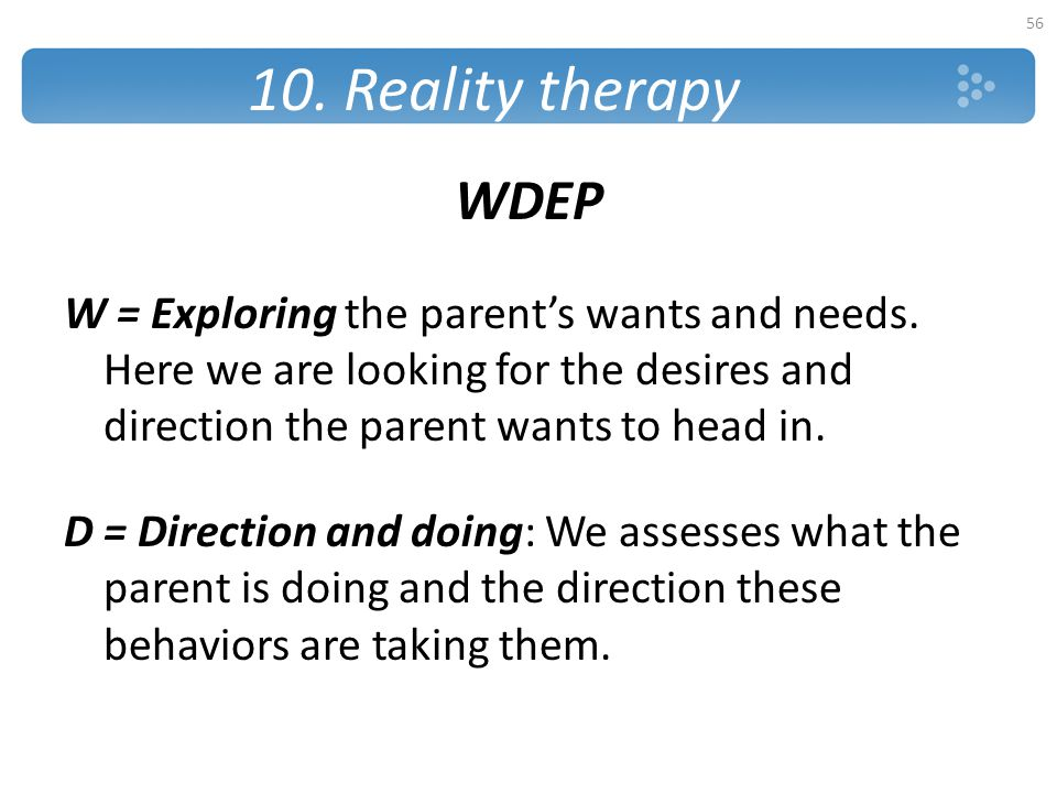 10. Reality therapy WDEP. W = Exploring the parent's wants and needs. Here we are looking for the desires and direction the parent wants to head in.