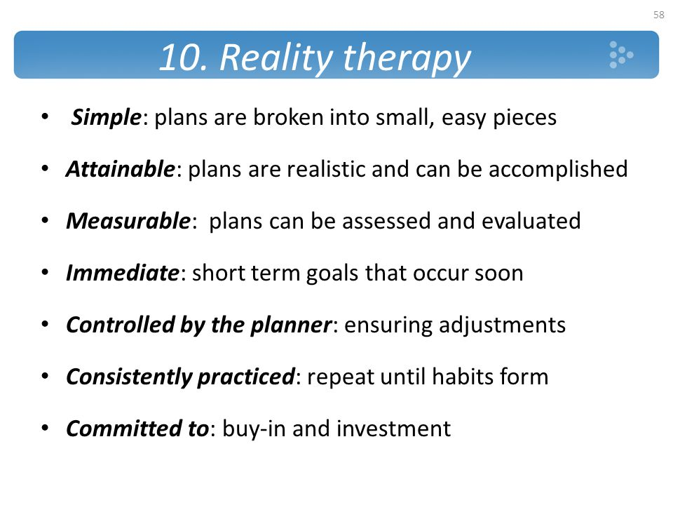 10. Reality therapy Simple: plans are broken into small, easy pieces