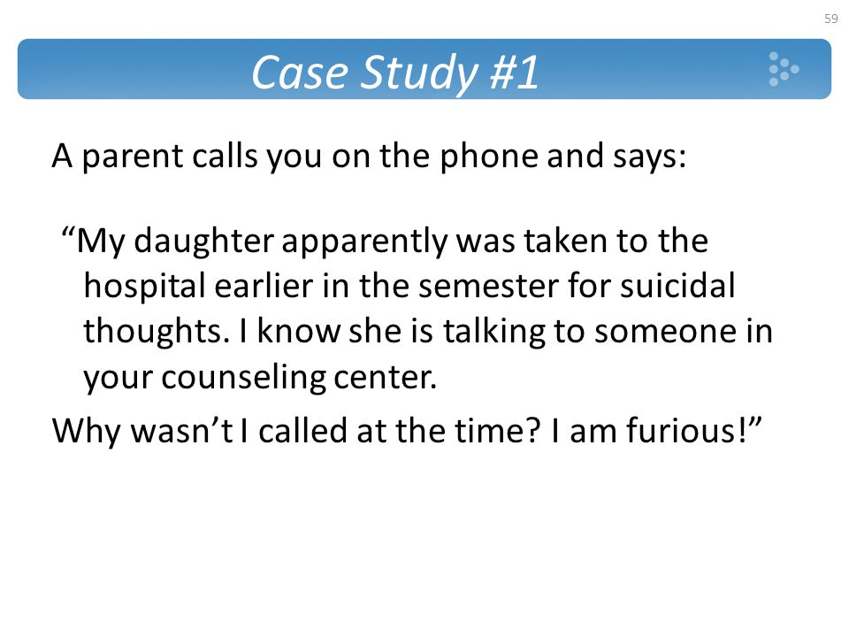 Case Study #1 A parent calls you on the phone and says:
