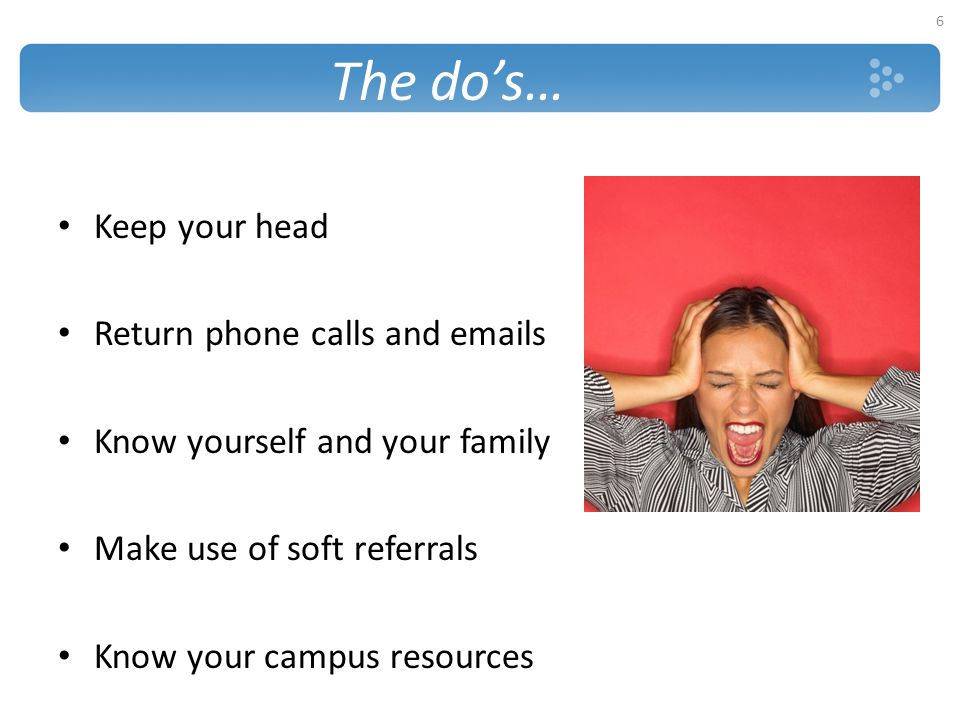 The do's… Keep your head Return phone calls and emails