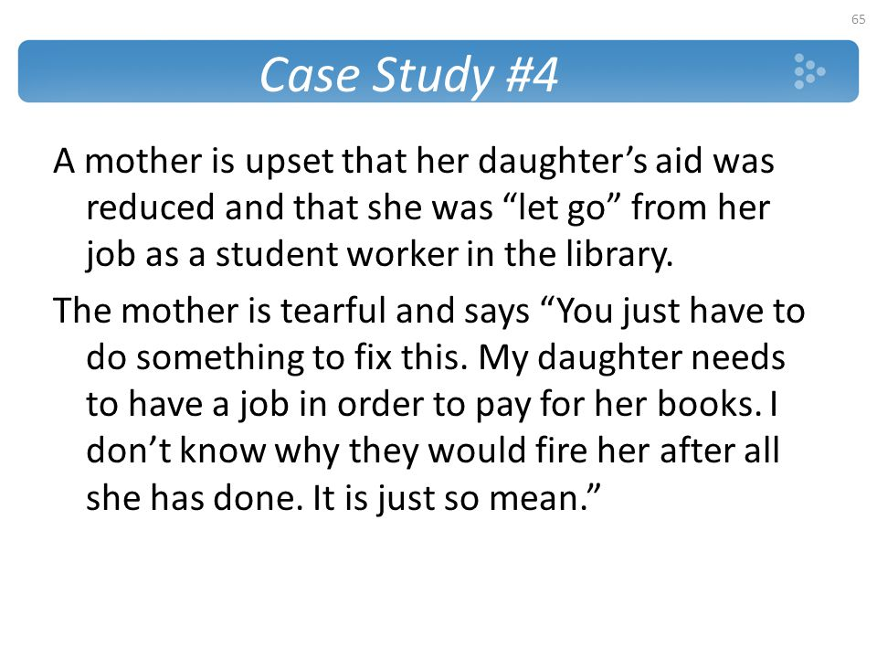 Case Study #4 A mother is upset that her daughter's aid was reduced and that she was let go from her job as a student worker in the library.