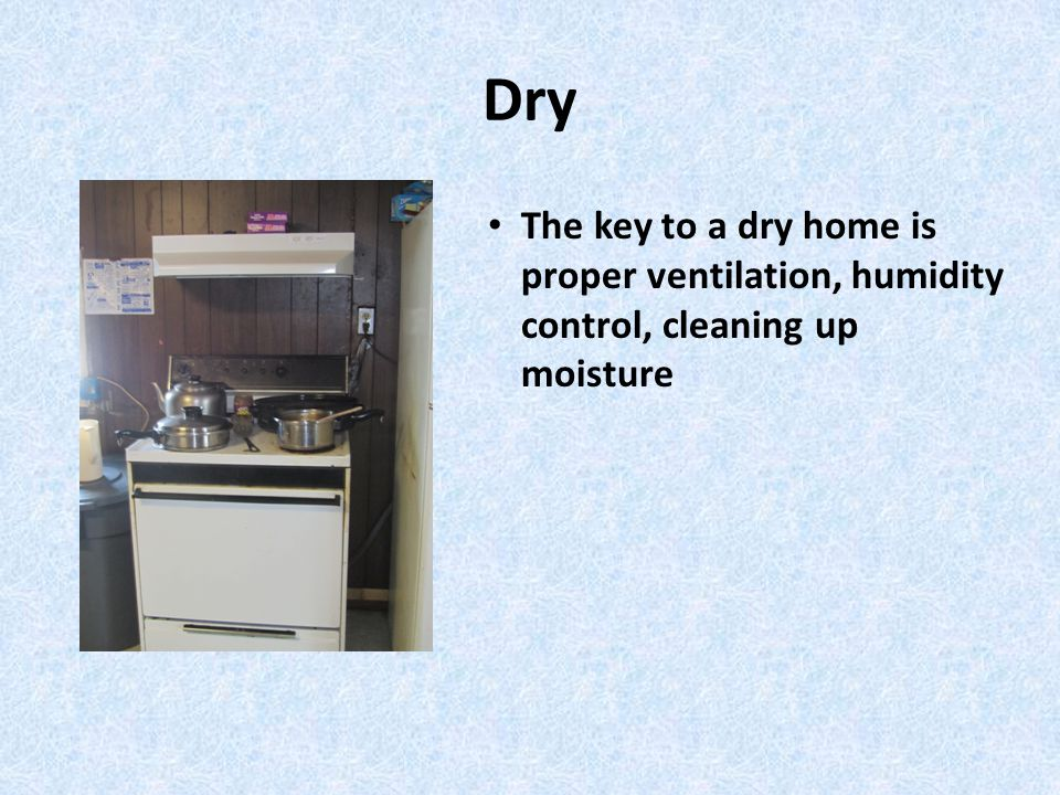 Dry The key to a dry home is proper ventilation, humidity control, cleaning up moisture