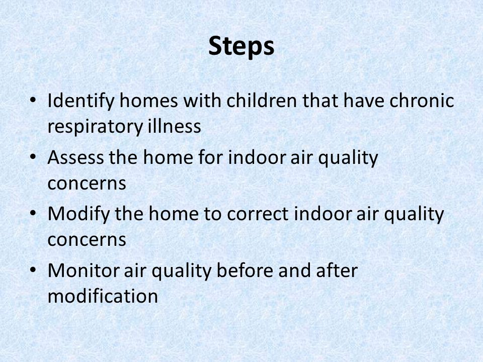Steps Identify homes with children that have chronic respiratory illness. Assess the home for indoor air quality concerns.