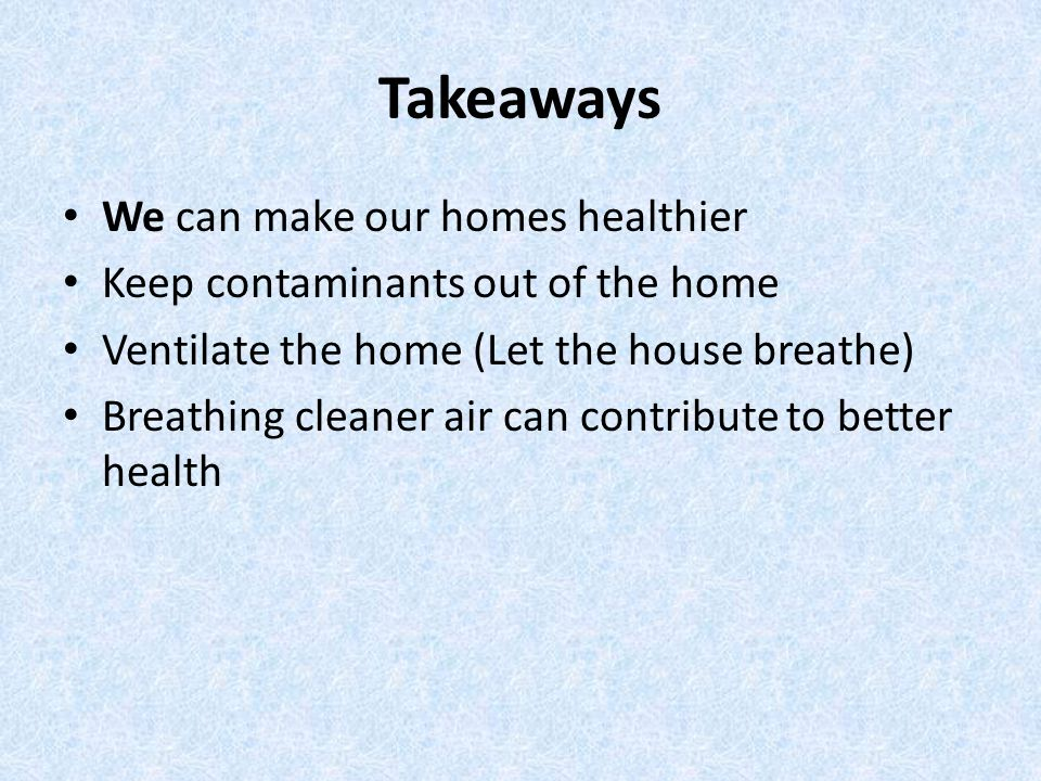 Takeaways We can make our homes healthier