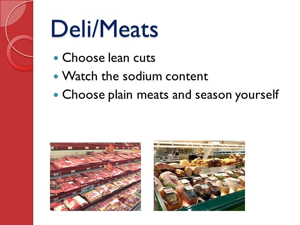 Deli/Meats Choose lean cuts Watch the sodium content