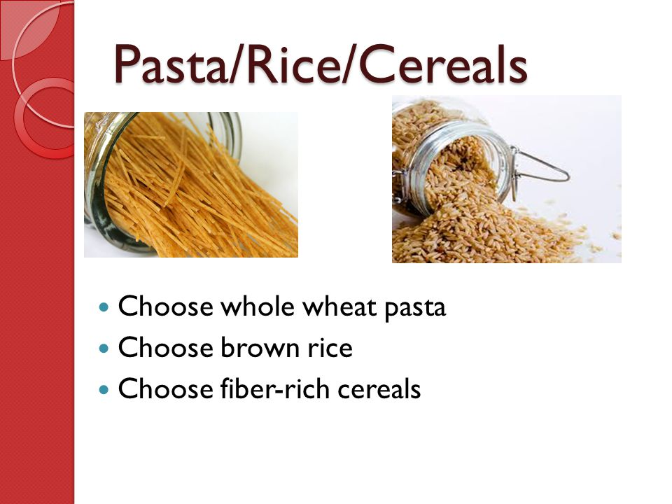 Pasta/Rice/Cereals Choose whole wheat pasta Choose brown rice