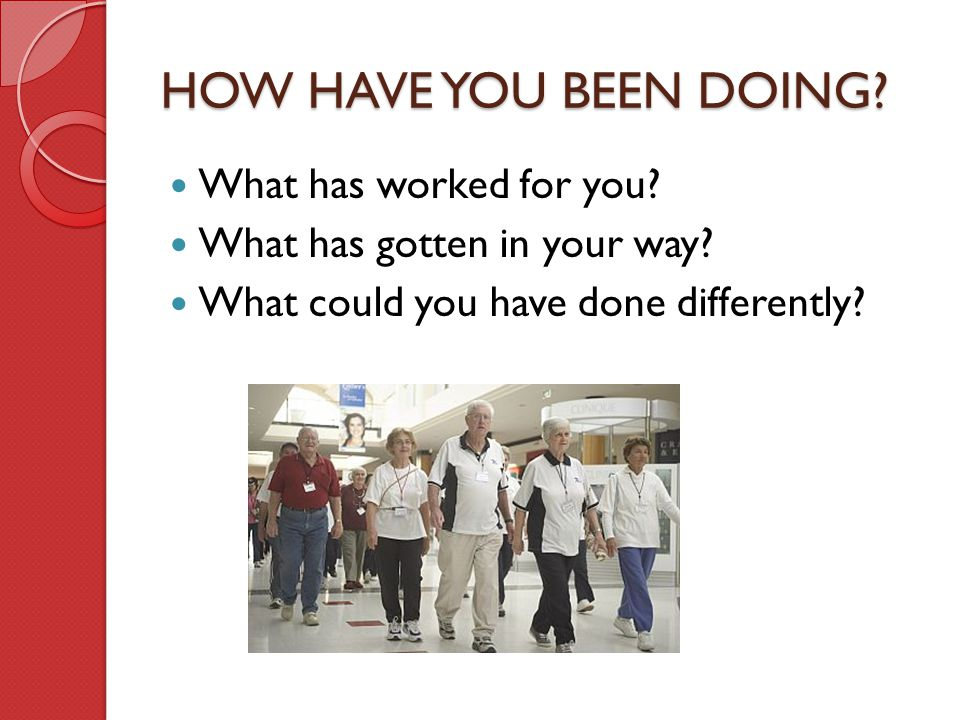 HOW HAVE YOU BEEN DOING What has worked for you