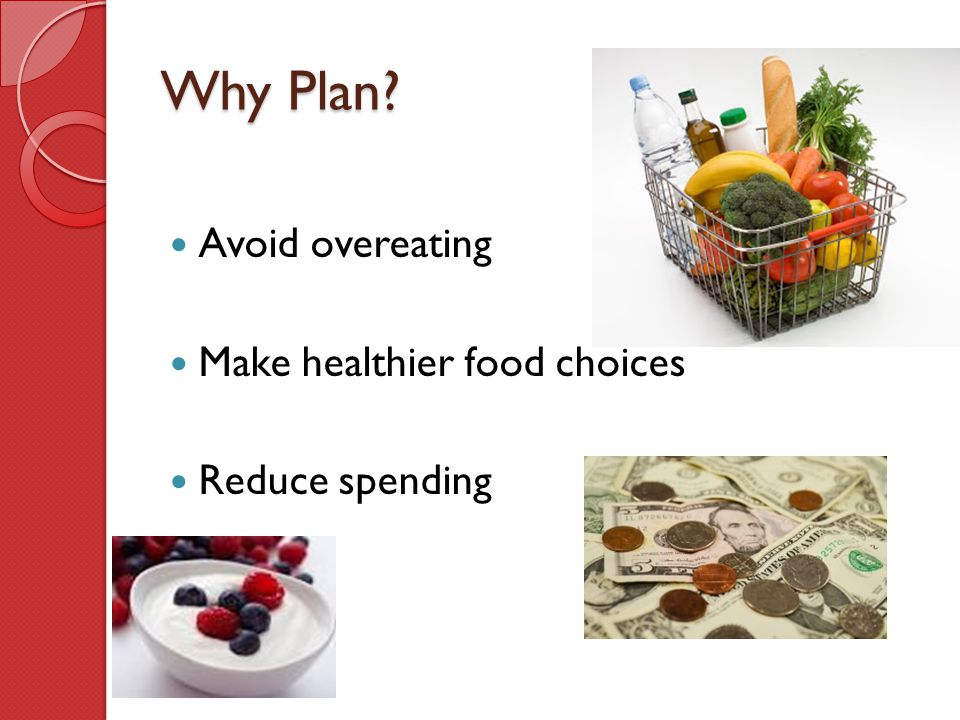 Why Plan Avoid overeating Make healthier food choices Reduce spending