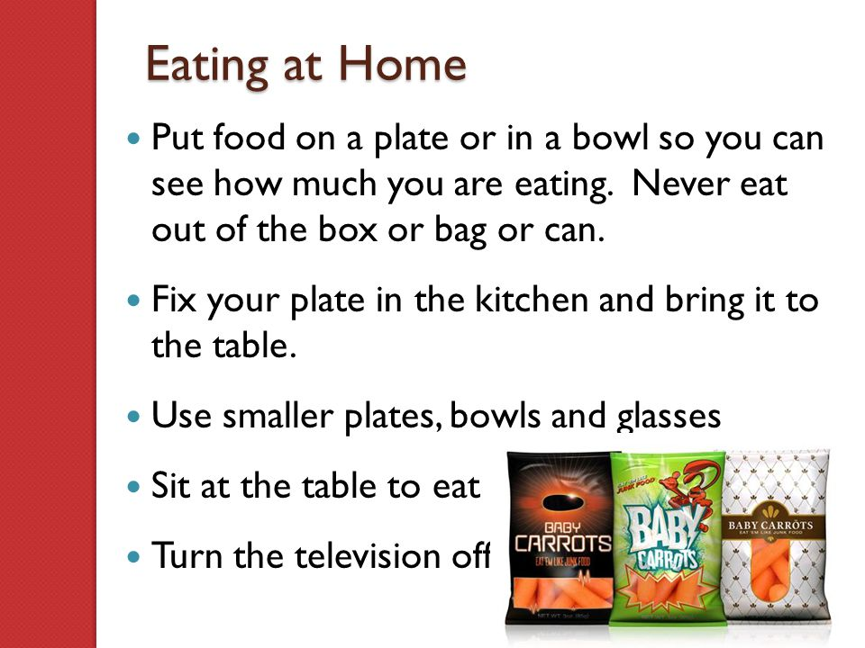 Eating at Home Put food on a plate or in a bowl so you can see how much you are eating. Never eat out of the box or bag or can.