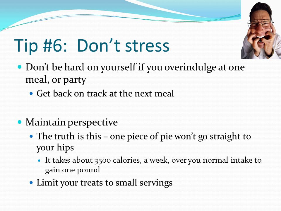 Tip #6: Don't stress Don't be hard on yourself if you overindulge at one meal, or party. Get back on track at the next meal.