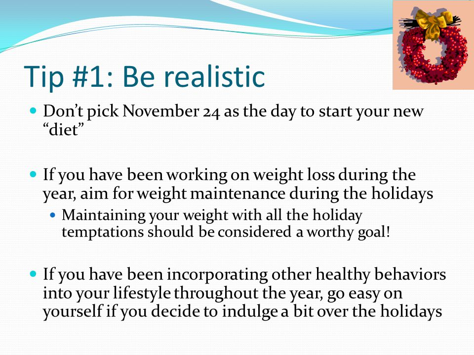 Tip #1: Be realistic Don't pick November 24 as the day to start your new diet