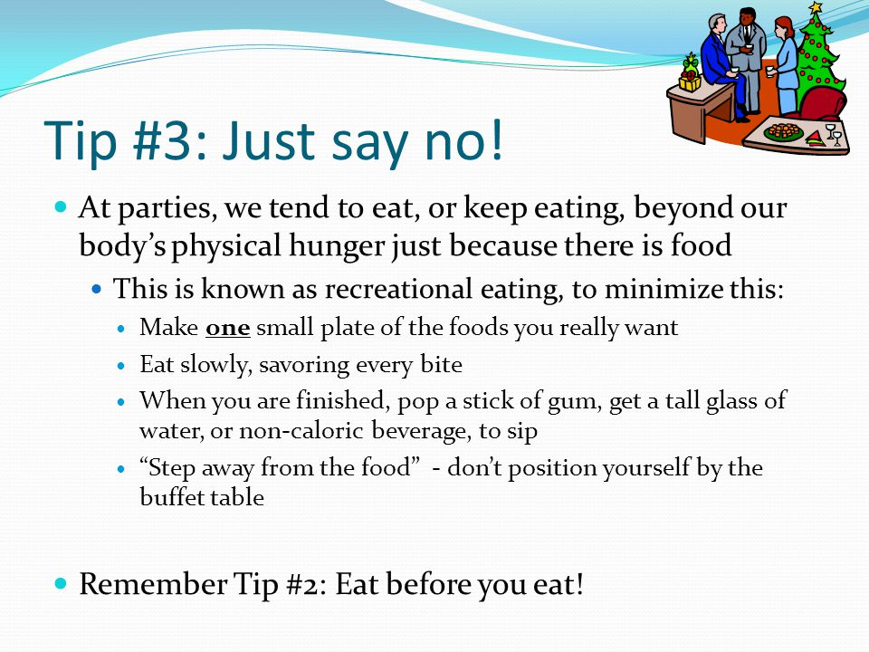 Tip #3: Just say no! At parties, we tend to eat, or keep eating, beyond our body's physical hunger just because there is food.