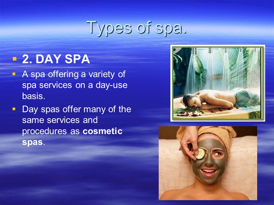 Types of spa. 2. DAY SPA A spa offering a variety of spa services on a day-use basis.