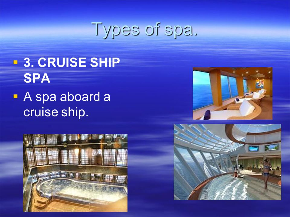 Types of spa. 3. CRUISE SHIP SPA A spa aboard a cruise ship.