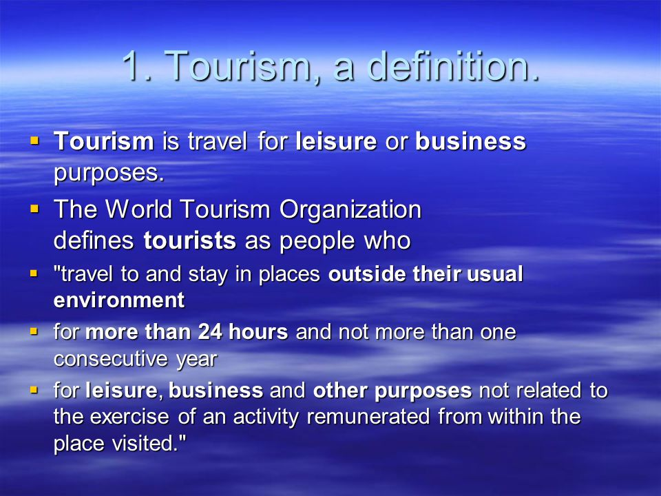 1. Tourism, a definition. Tourism is travel for leisure or business purposes. The World Tourism Organization defines tourists as people who.