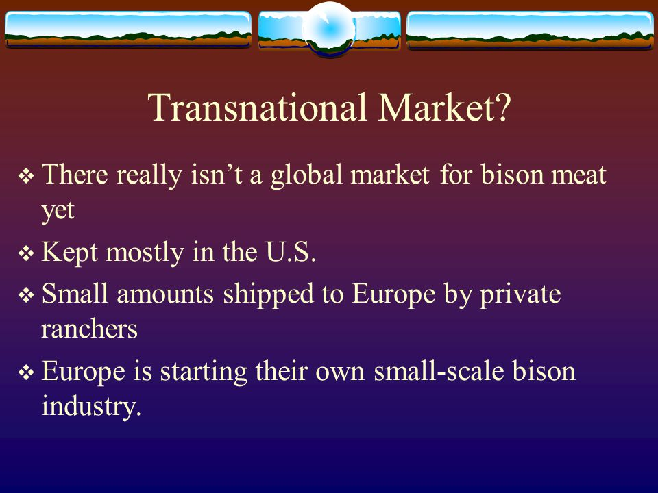 Transnational Market There really isn't a global market for bison meat yet. Kept mostly in the U.S.
