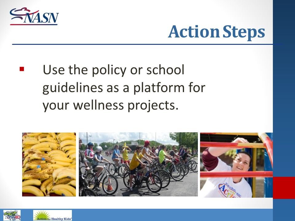 Action Steps Use the policy or school guidelines as a platform for your wellness projects.