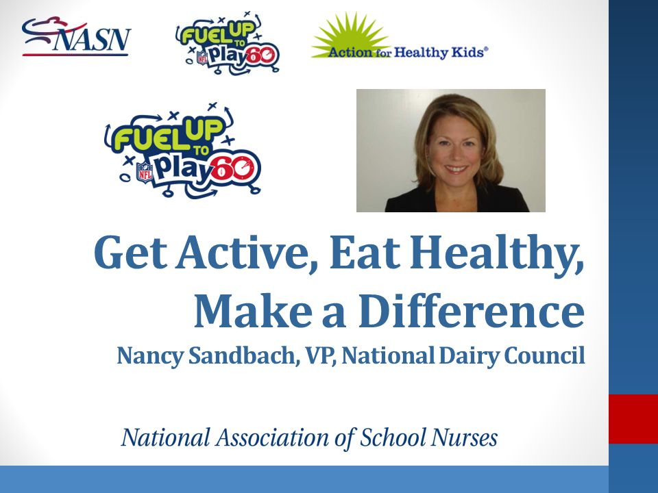 Get Active, Eat Healthy, Make a Difference Nancy Sandbach, VP, National Dairy Council