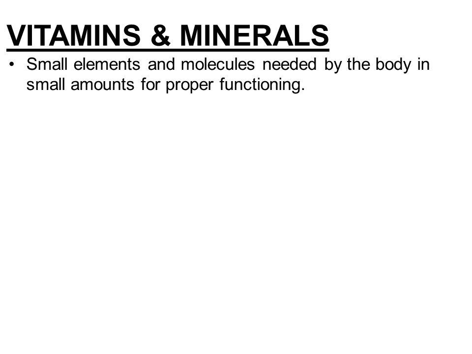 VITAMINS & MINERALS Small elements and molecules needed by the body in small amounts for proper functioning.