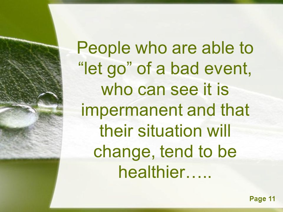 People who are able to let go of a bad event, who can see it is impermanent and that their situation will change, tend to be healthier…..