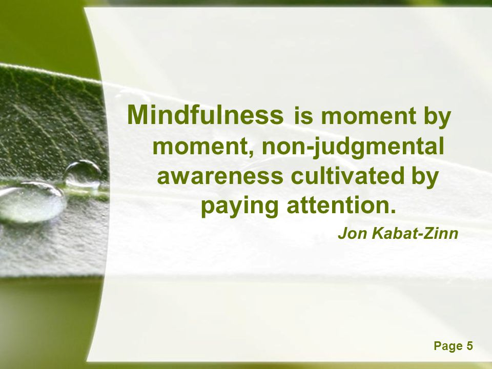 Mindfulness is moment by moment, non-judgmental awareness cultivated by paying attention.