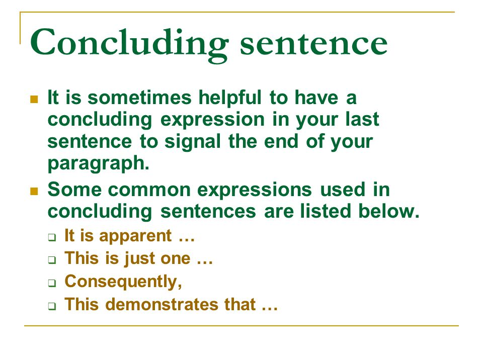 Concluding sentence It is sometimes helpful to have a concluding expression in your last sentence to signal the end of your paragraph.