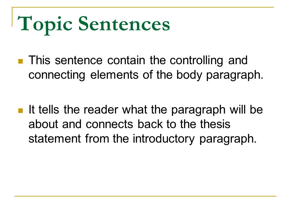 Topic Sentences This sentence contain the controlling and connecting elements of the body paragraph.