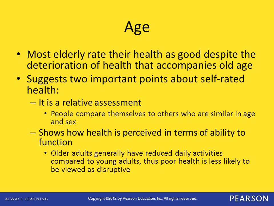 Age Most elderly rate their health as good despite the deterioration of health that accompanies old age.