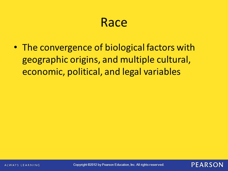 Race The convergence of biological factors with geographic origins, and multiple cultural, economic, political, and legal variables.