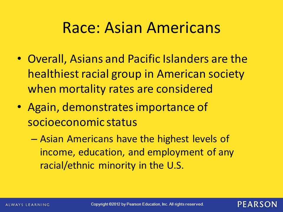 Race: Asian Americans Overall, Asians and Pacific Islanders are the healthiest racial group in American society when mortality rates are considered.